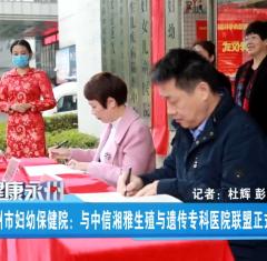 永州市婦幼保健院:與中信湘雅生殖與遺傳專科醫院聯盟正式揭牌2