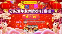 永州广电直播|2020年永州少儿春晚第五场(共七场)