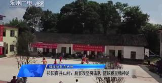 (精準扶貧在永州)祁陽崀井山村:脫貧攻堅突擊隊 籃球賽里精神足