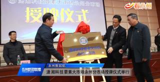 瀟湘科技要素大市場永州分市場授牌儀式舉行